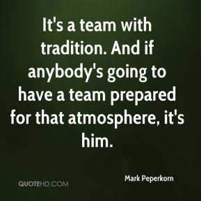 Mark Peperkorn  - It's a team with tradition. And if anybody's going to have a team prepared for that atmosphere, it's him.