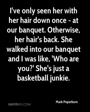 Mark Peperkorn  - I've only seen her with her hair down once - at our banquet. Otherwise, her hair's back. She walked into our banquet and I was like, 'Who are you?' She's just a basketball junkie.