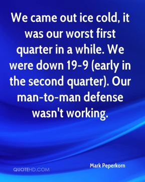 Mark Peperkorn  - We came out ice cold, it was our worst first quarter in a while. We were down 19-9 (early in the second quarter). Our man-to-man defense wasn't working.
