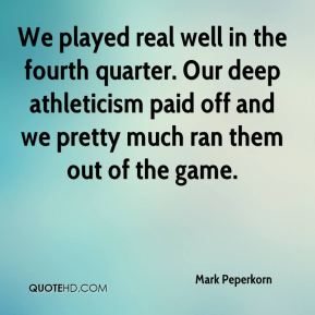 Mark Peperkorn  - We played real well in the fourth quarter. Our deep athleticism paid off and we pretty much ran them out of the game.