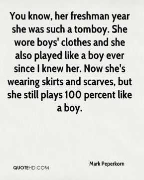 Mark Peperkorn  - You know, her freshman year she was such a tomboy. She wore boys' clothes and she also played like a boy ever since I knew her. Now she's wearing skirts and scarves, but she still plays 100 percent like a boy.
