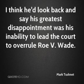 Mark Tushnet  - I think he'd look back and say his greatest disappointment was his inability to lead the court to overrule Roe V. Wade.