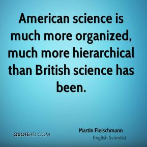 American science is much more organized, much more hierarchical than British science has been.