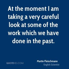 Martin Fleischmann - At the moment I am taking a very careful look at some of the work which we have done in the past.