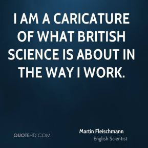 I am a caricature of what British science is about in the way I work.