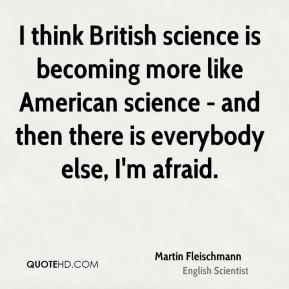 I think British science is becoming more like American science - and then there is everybody else, I'm afraid.