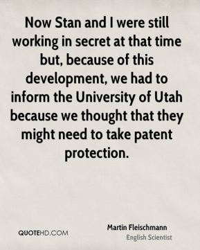 Now Stan and I were still working in secret at that time but, because of this development, we had to inform the University of Utah because we thought that they might need to take patent protection.
