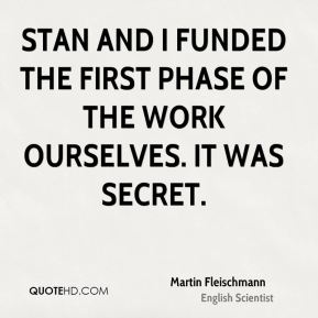 Martin Fleischmann - Stan and I funded the first phase of the work ourselves. It was secret.