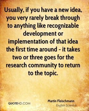 Martin Fleischmann - Usually, if you have a new idea, you very rarely break through to anything like recognizable development or implementation of that idea the first time around - it takes two or three goes for the research community to return to the topic.