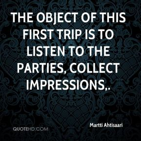 Martti Ahtisaari  - The object of this first trip is to listen to the parties, collect impressions.