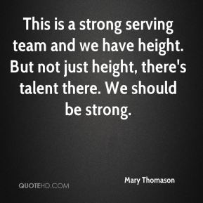 Mary Thomason  - This is a strong serving team and we have height. But not just height, there's talent there. We should be strong.