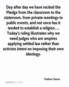 Day after day we have recited the Pledge from the classroom to the stateroom, from private meetings to public events, and not once has it tended to establish a religion, ... Today's ruling illustrates why we need judges who are umpires applying settled law rather than activists intent on imposing their own ideology.