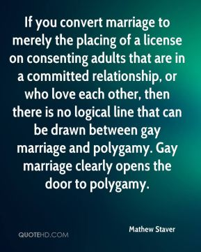 If you convert marriage to merely the placing of a license on consenting adults that are in a committed relationship, or who love each other, then there is no logical line that can be drawn between gay marriage and polygamy. Gay marriage clearly opens the door to polygamy.