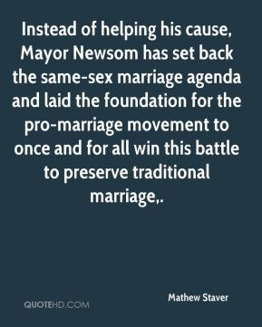 Mathew Staver  - Instead of helping his cause, Mayor Newsom has set back the same-sex marriage agenda and laid the foundation for the pro-marriage movement to once and for all win this battle to preserve traditional marriage.