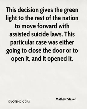 Mathew Staver  - This decision gives the green light to the rest of the nation to move forward with assisted suicide laws. This particular case was either going to close the door or to open it, and it opened it.