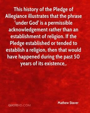 This history of the Pledge of Allegiance illustrates that the phrase 'under God' is a permissible acknowledgement rather than an establishment of religion. If the Pledge established or tended to establish a religion, then that would have happened during the past 50 years of its existence.