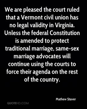 We are pleased the court ruled that a Vermont civil union has no legal validity in Virginia. Unless the federal Constitution is amended to protect traditional marriage, same-sex marriage advocates will continue using the courts to force their agenda on the rest of the country.