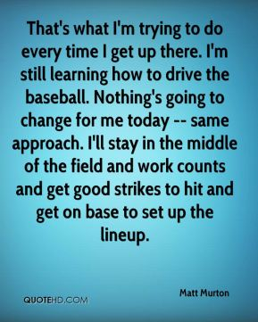 Matt Murton  - That's what I'm trying to do every time I get up there. I'm still learning how to drive the baseball. Nothing's going to change for me today -- same approach. I'll stay in the middle of the field and work counts and get good strikes to hit and get on base to set up the lineup.