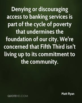 Matt Ryan  - Denying or discouraging access to banking services is part of the cycle of poverty that undermines the foundation of our city. We're concerned that Fifth Third isn't living up to its commitment to the community.