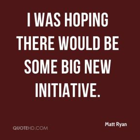 Matt Ryan  - I was hoping there would be some big new initiative.