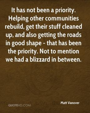 It has not been a priority. Helping other communities rebuild, get their stuff cleaned up, and also getting the roads in good shape - that has been the priority. Not to mention we had a blizzard in between.