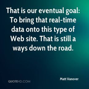 That is our eventual goal: To bring that real-time data onto this type of Web site. That is still a ways down the road.