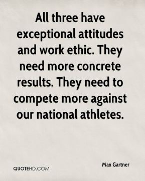 Max Gartner  - All three have exceptional attitudes and work ethic. They need more concrete results. They need to compete more against our national athletes.