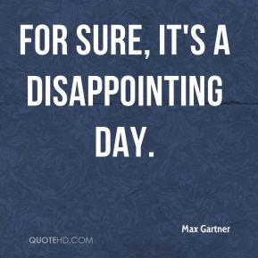 For sure, it's a disappointing day.