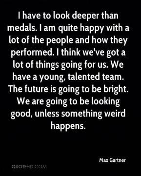I have to look deeper than medals. I am quite happy with a lot of the people and how they performed. I think we've got a lot of things going for us. We have a young, talented team. The future is going to be bright. We are going to be looking good, unless something weird happens.