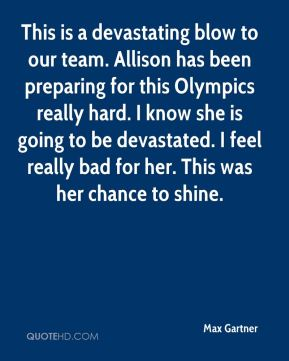 Max Gartner  - This is a devastating blow to our team. Allison has been preparing for this Olympics really hard. I know she is going to be devastated. I feel really bad for her. This was her chance to shine.