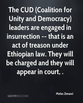 Meles Zenawi  - The CUD (Coalition for Unity and Democracy) leaders are engaged in insurrection -- that is an act of treason under Ethiopian law. They will be charged and they will appear in court, .