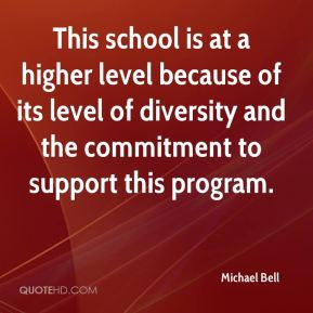 Michael Bell  - This school is at a higher level because of its level of diversity and the commitment to support this program.