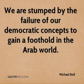Michael Bell  - We are stumped by the failure of our democratic concepts to gain a foothold in the Arab world.