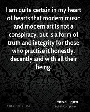 I am quite certain in my heart of hearts that modern music and modern art is not a conspiracy, but is a form of truth and integrity for those who practise it honestly, decently and with all their being.