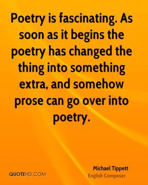 Poetry is fascinating. As soon as it begins the poetry has changed the thing into something extra, and somehow prose can go over into poetry.