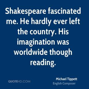 Shakespeare fascinated me. He hardly ever left the country. His imagination was worldwide though reading.