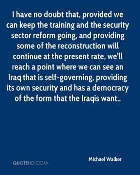 I have no doubt that, provided we can keep the training and the security sector reform going, and providing some of the reconstruction will continue at the present rate, we'll reach a point where we can see an Iraq that is self-governing, providing its own security and has a democracy of the form that the Iraqis want.