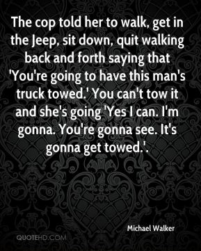 The cop told her to walk, get in the Jeep, sit down, quit walking back and forth saying that 'You're going to have this man's truck towed.' You can't tow it and she's going 'Yes I can. I'm gonna. You're gonna see. It's gonna get towed.'.