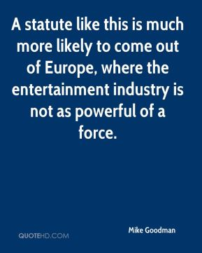 Mike Goodman  - A statute like this is much more likely to come out of Europe, where the entertainment industry is not as powerful of a force.