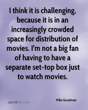 Mike Goodman  - I think it is challenging, because it is in an increasingly crowded space for distribution of movies. I'm not a big fan of having to have a separate set-top box just to watch movies.