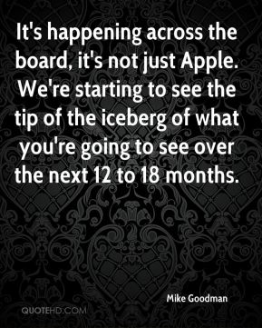 Mike Goodman  - It's happening across the board, it's not just Apple. We're starting to see the tip of the iceberg of what you're going to see over the next 12 to 18 months.