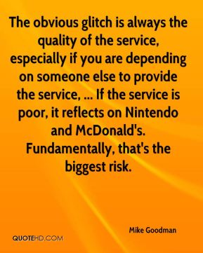 Mike Goodman  - The obvious glitch is always the quality of the service, especially if you are depending on someone else to provide the service, ... If the service is poor, it reflects on Nintendo and McDonald's. Fundamentally, that's the biggest risk.