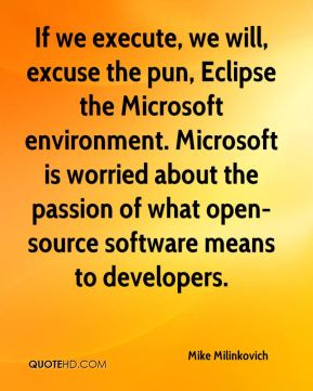 Mike Milinkovich  - If we execute, we will, excuse the pun, Eclipse the Microsoft environment. Microsoft is worried about the passion of what open-source software means to developers.