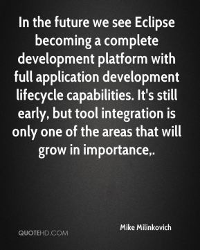 In the future we see Eclipse becoming a complete development platform with full application development lifecycle capabilities. It's still early, but tool integration is only one of the areas that will grow in importance.