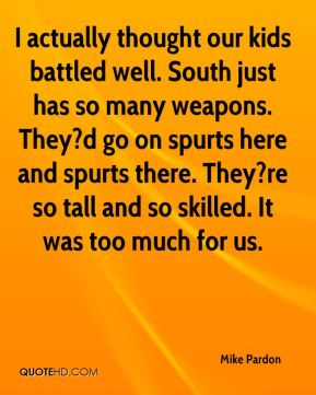Mike Pardon  - I actually thought our kids battled well. South just has so many weapons. They?d go on spurts here and spurts there. They?re so tall and so skilled. It was too much for us.
