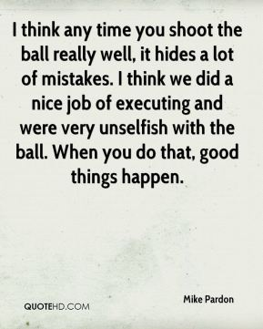 I think any time you shoot the ball really well, it hides a lot of mistakes. I think we did a nice job of executing and were very unselfish with the ball. When you do that, good things happen.