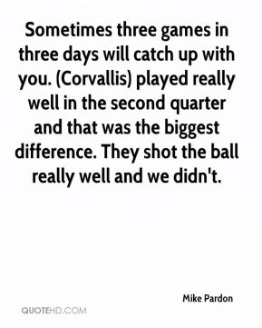 Sometimes three games in three days will catch up with you. (Corvallis) played really well in the second quarter and that was the biggest difference. They shot the ball really well and we didn't.