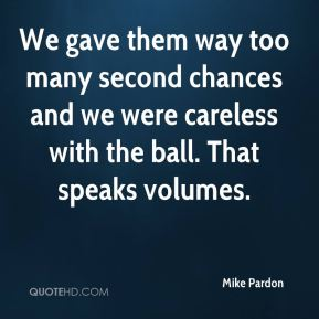 Mike Pardon  - We gave them way too many second chances and we were careless with the ball. That speaks volumes.