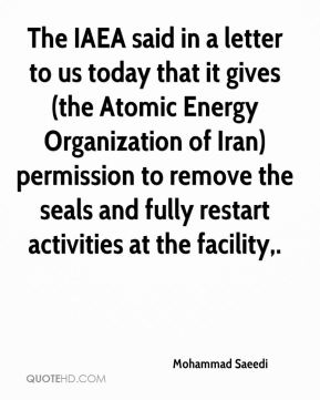 The IAEA said in a letter to us today that it gives (the Atomic Energy Organization of Iran) permission to remove the seals and fully restart activities at the facility.