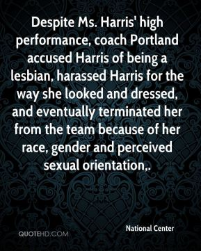Despite Ms. Harris' high performance, coach Portland accused Harris of being a lesbian, harassed Harris for the way she looked and dressed, and eventually terminated her from the team because of her race, gender and perceived sexual orientation.